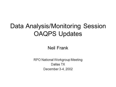 Data Analysis/Monitoring Session OAQPS Updates Neil Frank RPO National Workgroup Meeting Dallas TX December 3-4, 2002.