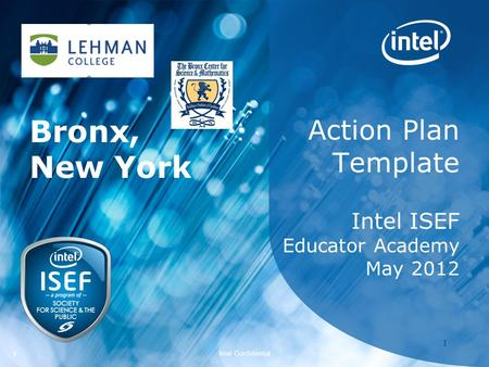 Intel ISEF 2012 – Educator Academy 1 Intel Confidential 11 Action Plan Template Intel ISEF Educator Academy May 2012 Bronx, New York.