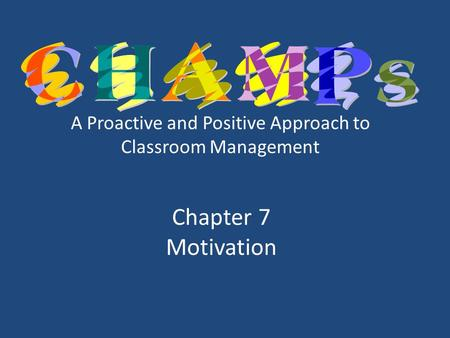 A Proactive and Positive Approach to Classroom Management Chapter 7 Motivation.