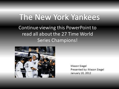 Continue viewing this PowerPoint to read all about the 27 Time World Series Champions! Mason Siegel Presented by: Mason Siegel January 10, 2012.
