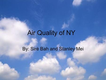 Air Quality of NY By: Siré Bah and Stanley Mei. Why is Air Quality Important? O.o Why is Air Quality Important? O.o ♦ It is part of your everyday life.