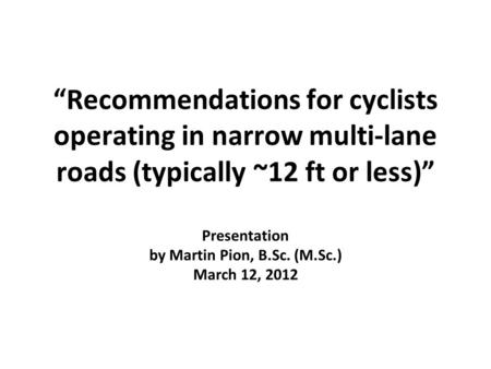 """Recommendations for cyclists operating in narrow multi-lane roads (typically ~12 ft or less)"" Presentation by Martin Pion, B.Sc. (M.Sc.) March 12, 2012."