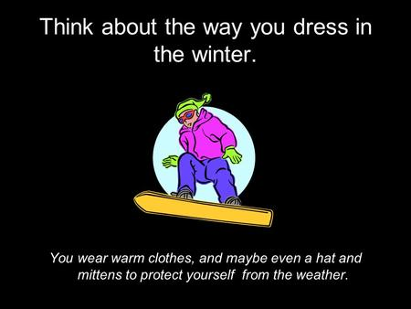 Think about the way you dress in the winter. You wear warm clothes, and maybe even a hat and mittens to protect yourself from the weather.