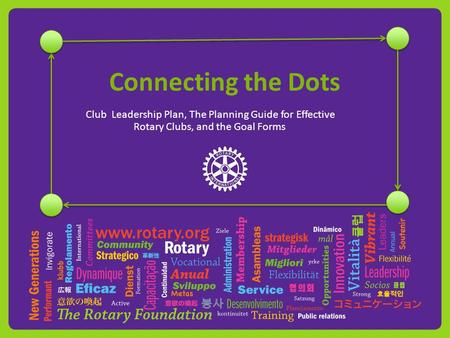 Connecting the Dots Club Leadership Plan, The Planning Guide for Effective Rotary Clubs, and the Goal Forms.