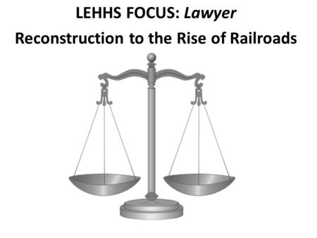 LEHHS FOCUS: Lawyer Reconstruction to the Rise of Railroads.