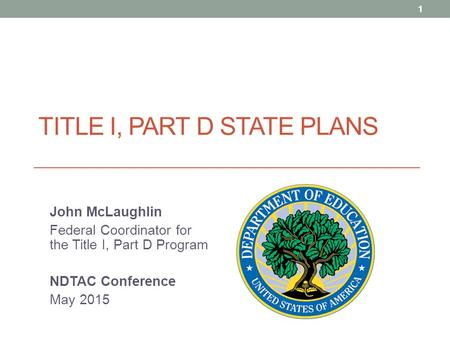 TITLE I, PART D STATE PLANS John McLaughlin Federal Coordinator for the Title I, Part D Program NDTAC Conference May 2015 1.