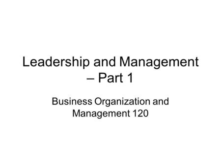 Leadership and Management – Part 1 Business Organization and Management 120.