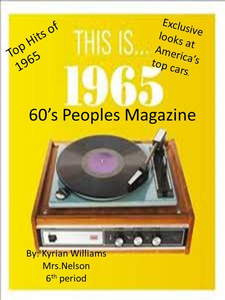 60's Peoples Magazine By: Kyrian Williams Mrs.Nelson 6 th period Top Hits of 1965 Exclusive looks at America's top cars.
