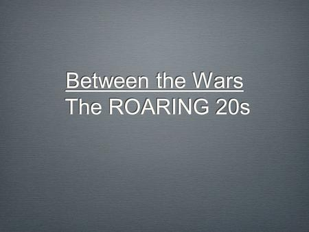 Between the Wars The ROARING 20s By 1920, the Great War has officially ended. However, the world has seen more fighting, death, and destruction than.