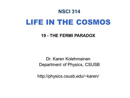NSCI 314 LIFE IN THE COSMOS 19 - THE FERMI PARADOX Dr. Karen Kolehmainen Department of Physics, CSUSB