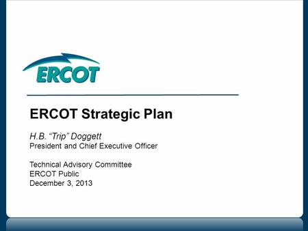"ERCOT Strategic Plan H.B. ""Trip"" Doggett President and Chief Executive Officer Technical Advisory Committee ERCOT Public December 3, 2013."