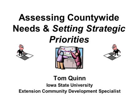 Assessing Countywide Needs & Setting Strategic Priorities Tom Quinn Iowa State University Extension Community Development Specialist.