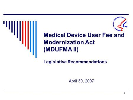 1 Medical Device User Fee and Modernization Act (MDUFMA II) Legislative Recommendations April 30, 2007.