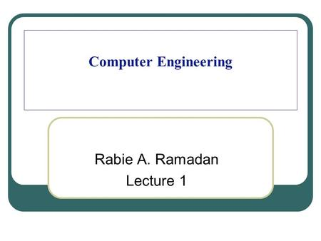 Computer Engineering Rabie A. Ramadan Lecture 1. 2 Welcome Back.