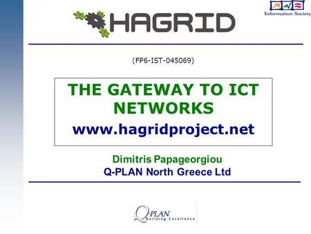 THE GATEWAY TO ICT NETWORKS www.hagridproject.net (FP6-IST-045069) Dimitris Papageorgiou Q-PLAN North Greece Ltd.