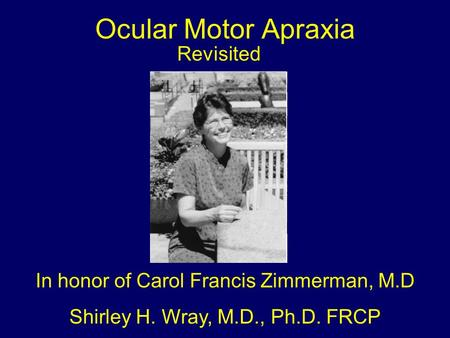 Ocular Motor Apraxia Revisited In honor of Carol Francis Zimmerman, M.D Shirley H. Wray, M.D., Ph.D. FRCP.
