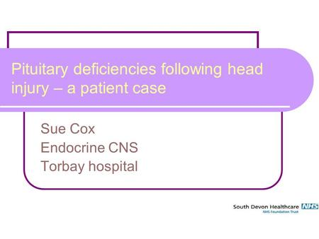 1 Pituitary deficiencies following head injury – a patient case Sue Cox Endocrine CNS Torbay hospital.