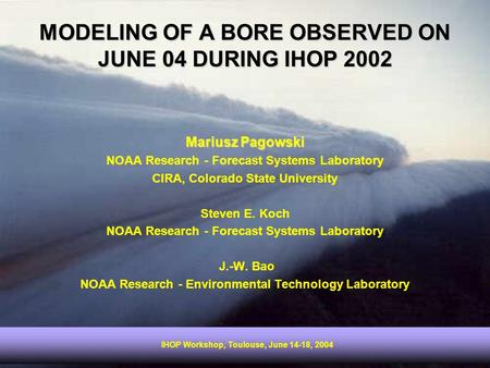 IHOP Workshop, Toulouse, June 14-18, 2004 MODELING OF A BORE OBSERVED ON JUNE 04 DURING IHOP 2002 Mariusz Pagowski NOAA Research - Forecast Systems Laboratory.