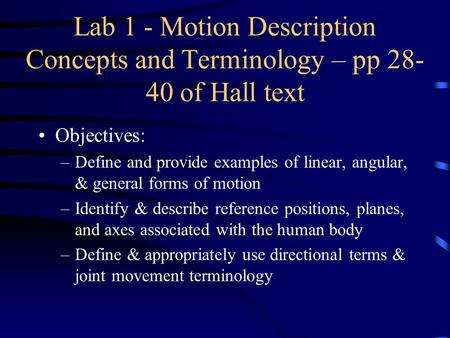 Lab 1 - Motion Description Concepts and Terminology – pp 28- 40 of Hall text Objectives: –Define and provide examples of linear, angular, & general forms.