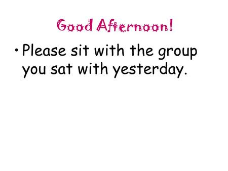 Good Afternoon! Please sit with the group you sat with yesterday.