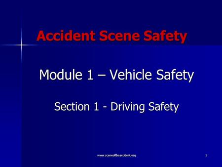 Www.sceneoftheaccident.org1 Accident Scene Safety Module 1 – Vehicle Safety Section 1 - Driving Safety.