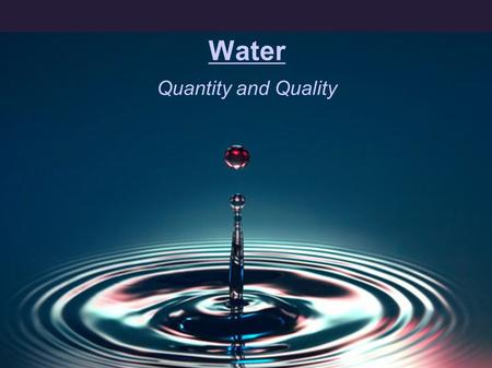 Water Quantity and Quality. Of all the substances that are on necessary to life as we know it on Earth, water is by far the most important, the most familiar,