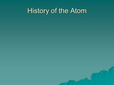 History of the Atom. Aristotle (400 BC) 4 elements – earth, air, fire and water (Continuous Theory) 4 elements – earth, air, fire and water (Continuous.