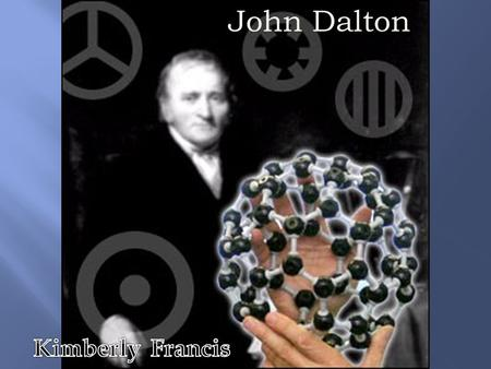 John Dalton. Born: 6-Sep-1766 Birthplace: Eaglesfield, Cumberland, England Died: 27-Jul-1844 Location of death: Manchester, England Cause of death: Stroke.
