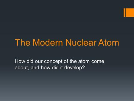 The Modern Nuclear Atom How did our concept of the atom come about, and how did it develop?