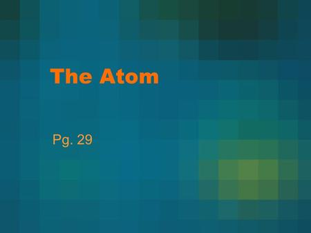 The Atom Pg. 29. Early Theories There was no experimentation Democritus- atoms are solid, homogeneous, indestructible, and indivisible Aristotle- believed.