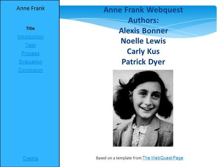 Anne Frank Title Introduction Task Process Evaluation Conclusion Credits Based on a template from The WebQuest Page The WebQuest Page Anne Frank Webquest.