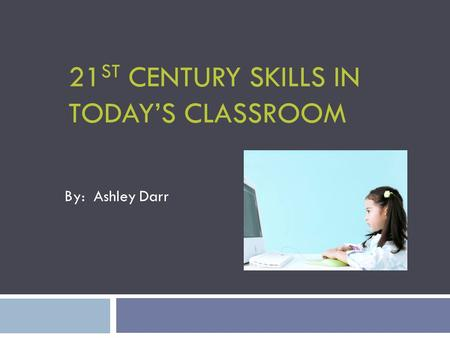 21 ST CENTURY SKILLS IN TODAY'S CLASSROOM By: Ashley Darr.