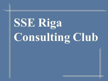 SSE Riga Consulting Club. 11/6/2015 2 The Idea In Brief Concept: SSE Riga Consulting Club – a student-run organization with a purpose to: Provide the.