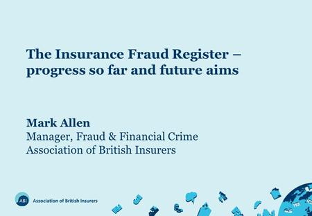 The Insurance Fraud Register – progress so far and future aims Mark Allen Manager, Fraud & Financial Crime Association of British Insurers.