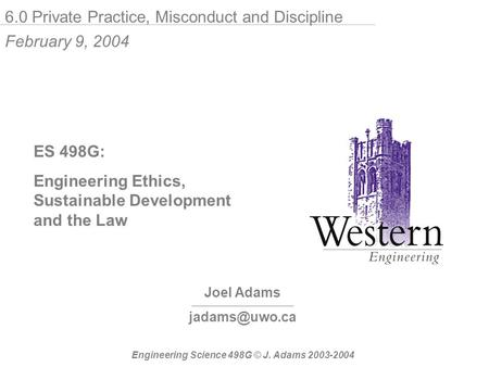 Joel Adams ES 498G: Engineering Ethics, Sustainable Development and the Law Engineering Science 498G © J. Adams 2003-2004 6.0 Private Practice,