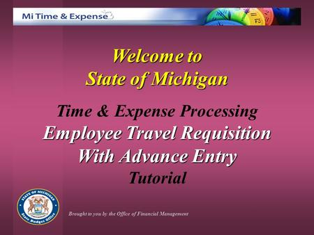 Welcome to State of Michigan Time & Expense Processing Employee Travel Requisition With Advance Entry Tutorial Brought to you by the Office of Financial.