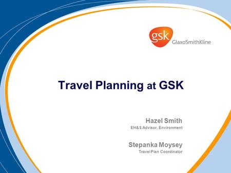 Travel Planning at GSK Hazel Smith EH&S Advisor, Environment Stepanka Moysey Travel Plan Coordinator.