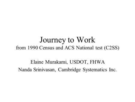 Journey to Work from 1990 Census and ACS National test (C2SS) Elaine Murakami, USDOT, FHWA Nanda Srinivasan, Cambridge Systematics Inc.