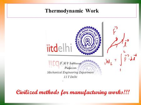 Thermodynamic Work P M V Subbarao Professor Mechanical Engineering Department I I T Delhi Civilized methods for manufacturing works!!!