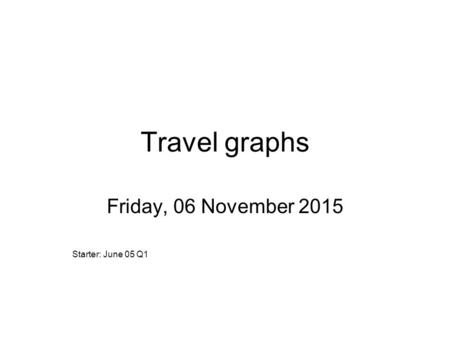 Travel graphs Friday, 06 November 2015 Starter: June 05 Q1.