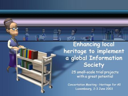 Enhancing local heritage to implement a global Information Society 25 small-scale trial projects with a great potential Concertation Meeting - Heritage.