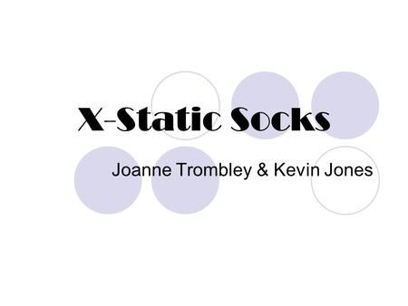 X-Static Socks Joanne Trombley & Kevin Jones. What is it? Socks use nanotechnology X-STATIC®, which is a textile with 0.999-pure silver permanently bound.