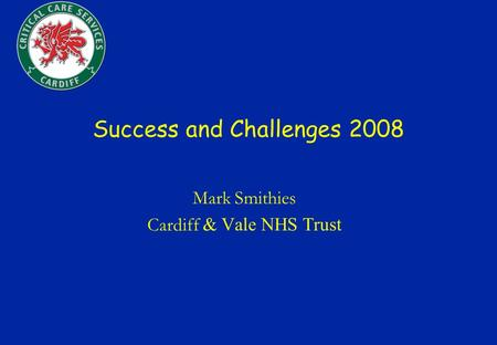 Success and Challenges 2008 Mark Smithies Cardiff & Vale NHS Trust.