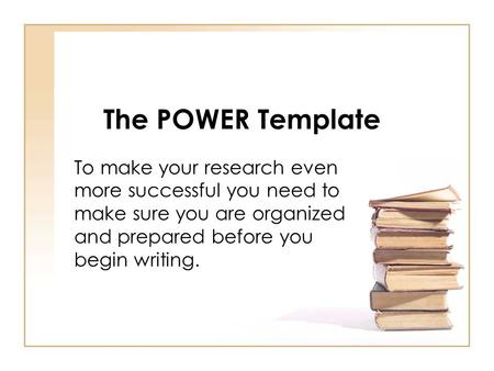 The POWER Template To make your research even more successful you need to make sure you are organized and prepared before you begin writing.