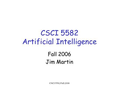CSCI 5582 Fall 2006 CSCI 5582 Artificial Intelligence Fall 2006 Jim Martin.