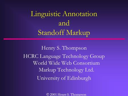 Linguistic Annotation and Standoff Markup Henry S. Thompson HCRC Language Technology Group World Wide Web Consortium Markup Technology Ltd. University.
