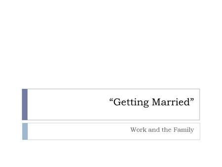 """Getting Married"" Work and the Family. Why Do People Marry?*  The Need for Intimacy  In past societies, intimacy was separate from marriage  In modern."
