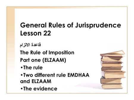 General Rules of Jurisprudence Lesson 22 قاعدة الالزام The Rule of Imposition Part one (ELZAAM) The rule Two different rule EMDHAA and ELZAAM The evidence.