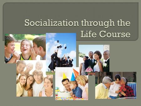  Stages, from birth to death, are called the life course  Sociological significance: As you pass through a stage, it affects your behavior and orientation.