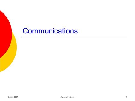Spring 2007Communications1. Spring 2007Communications2 Why communicate? The communications process and characteristics Barriers to effective communications.